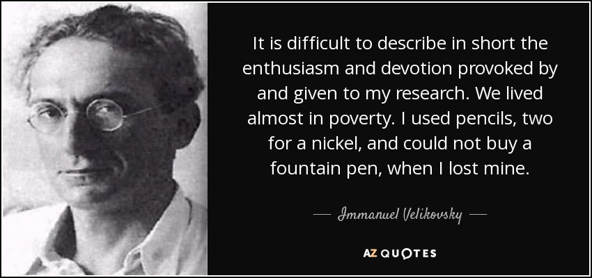 It is difficult to describe in short the enthusiasm and devotion provoked by and given to my research. We lived almost in poverty. I used pencils, two for a nickel, and could not buy a fountain pen, when I lost mine. - Immanuel Velikovsky