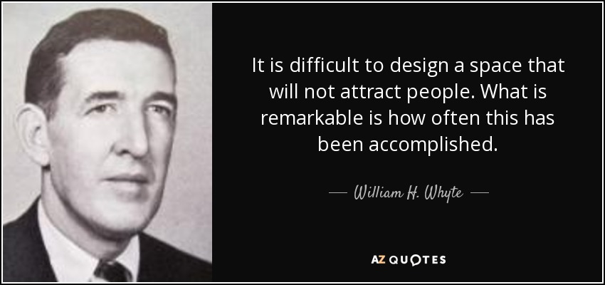 It is difficult to design a space that will not attract people. What is remarkable is how often this has been accomplished. - William H. Whyte