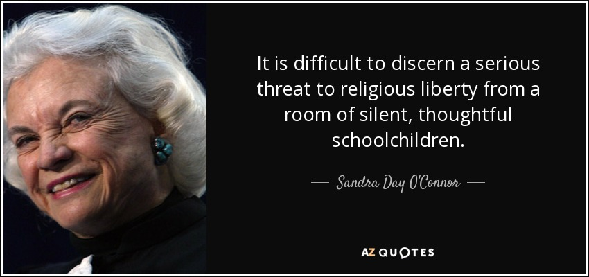 It is difficult to discern a serious threat to religious liberty from a room of silent, thoughtful schoolchildren. - Sandra Day O'Connor
