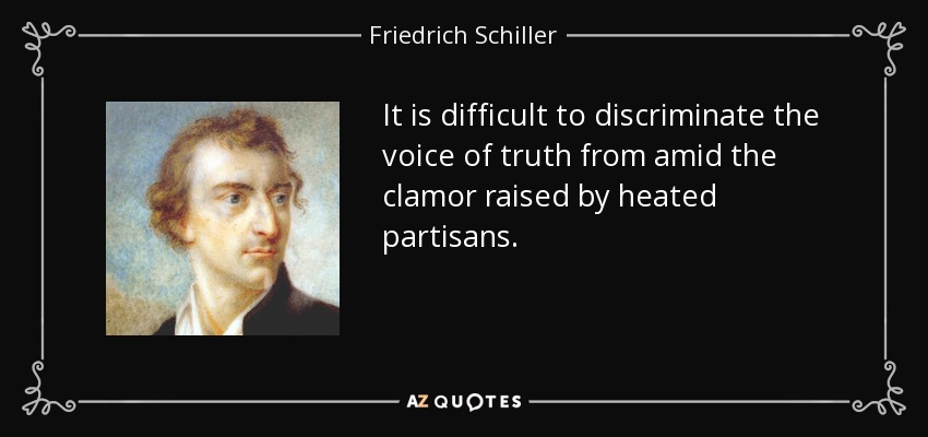 It is difficult to discriminate the voice of truth from amid the clamor raised by heated partisans. - Friedrich Schiller
