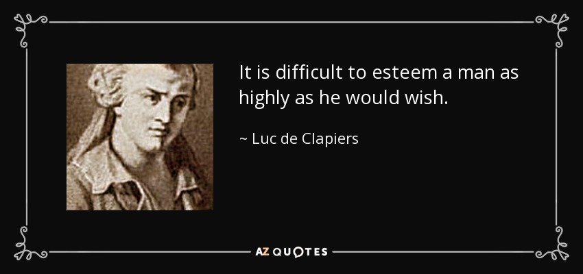 It is difficult to esteem a man as highly as he would wish. - Luc de Clapiers