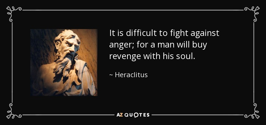 It is difficult to fight against anger; for a man will buy revenge with his soul. - Heraclitus