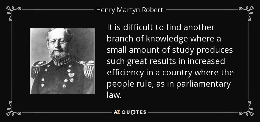 It is difficult to find another branch of knowledge where a small amount of study produces such great results in increased efficiency in a country where the people rule, as in parliamentary law. - Henry Martyn Robert