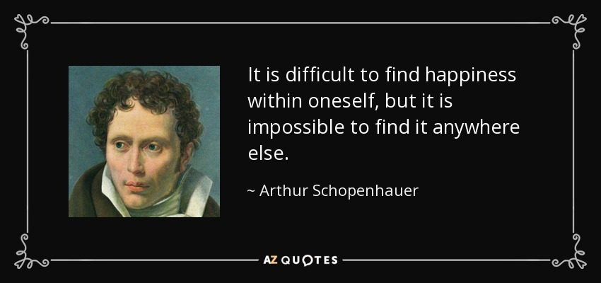 It is difficult to find happiness within oneself, but it is impossible to find it anywhere else. - Arthur Schopenhauer