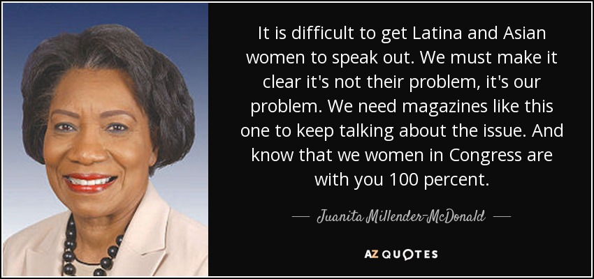 It is difficult to get Latina and Asian women to speak out. We must make it clear it's not their problem, it's our problem. We need magazines like this one to keep talking about the issue. And know that we women in Congress are with you 100 percent. - Juanita Millender-McDonald