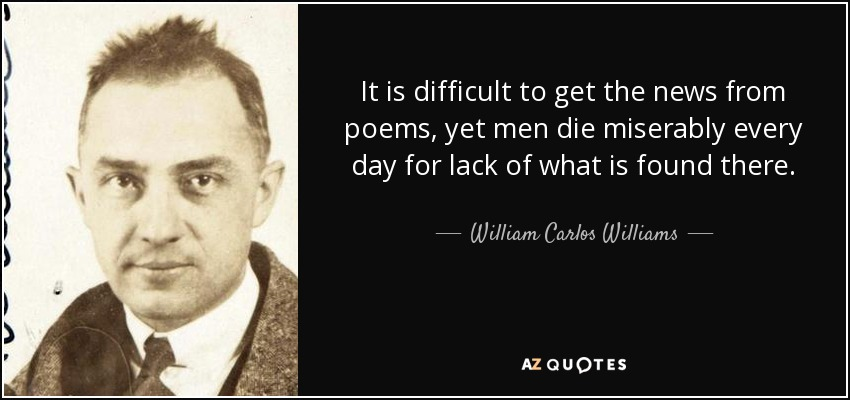 It is difficult to get the news from poems, yet men die miserably every day for lack of what is found there. - William Carlos Williams