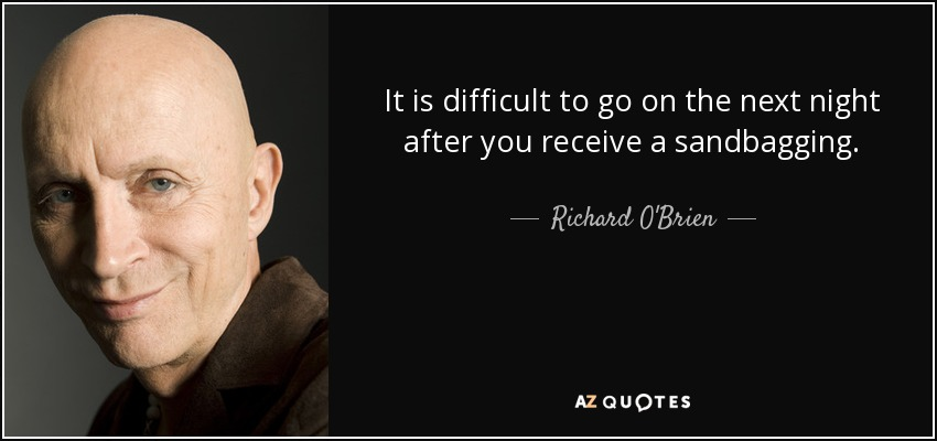 It is difficult to go on the next night after you receive a sandbagging. - Richard O'Brien