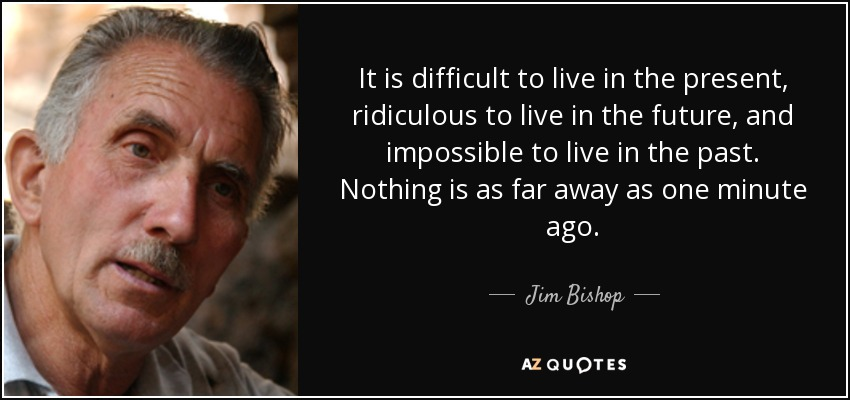 It is difficult to live in the present, ridiculous to live in the future, and impossible to live in the past. Nothing is as far away as one minute ago. - Jim Bishop