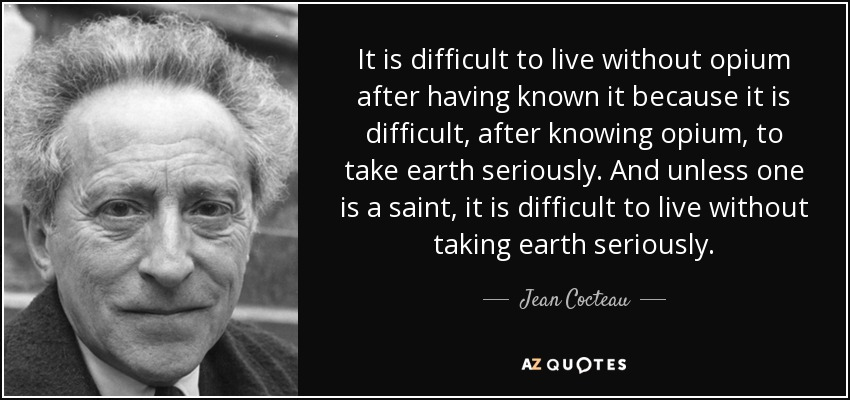 It is difficult to live without opium after having known it because it is difficult, after knowing opium, to take earth seriously. And unless one is a saint, it is difficult to live without taking earth seriously. - Jean Cocteau