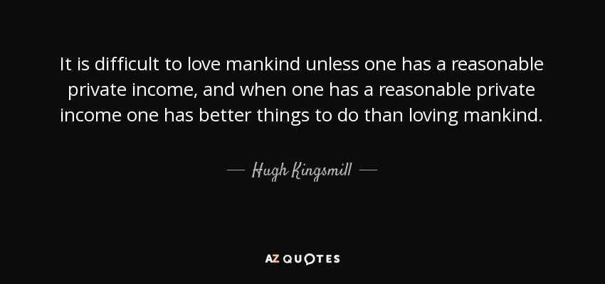 It is difficult to love mankind unless one has a reasonable private income, and when one has a reasonable private income one has better things to do than loving mankind. - Hugh Kingsmill
