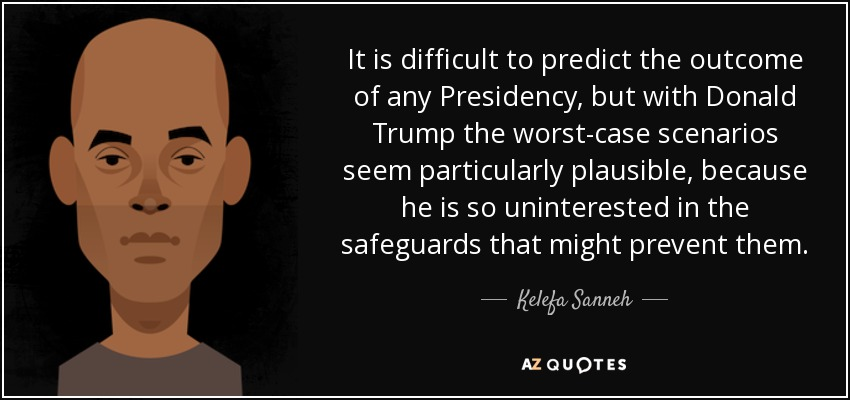 It is difficult to predict the outcome of any Presidency, but with Donald Trump the worst-case scenarios seem particularly plausible, because he is so uninterested in the safeguards that might prevent them. - Kelefa Sanneh