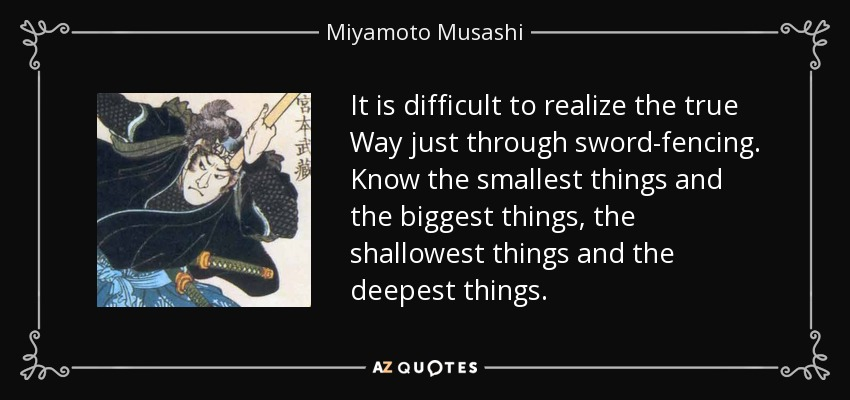 It is difficult to realize the true Way just through sword-fencing. Know the smallest things and the biggest things, the shallowest things and the deepest things. - Miyamoto Musashi