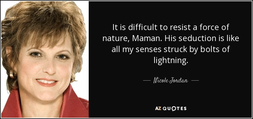 It is difficult to resist a force of nature, Maman. His seduction is like all my senses struck by bolts of lightning. - Nicole Jordan