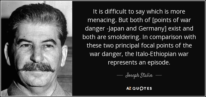 It is difficult to say which is more menacing. But both of [points of war danger -Japan and Germany] exist and both are smoldering. In comparison with these two principal focal points of the war danger, the Italo-Ethiopian war represents an episode. - Joseph Stalin