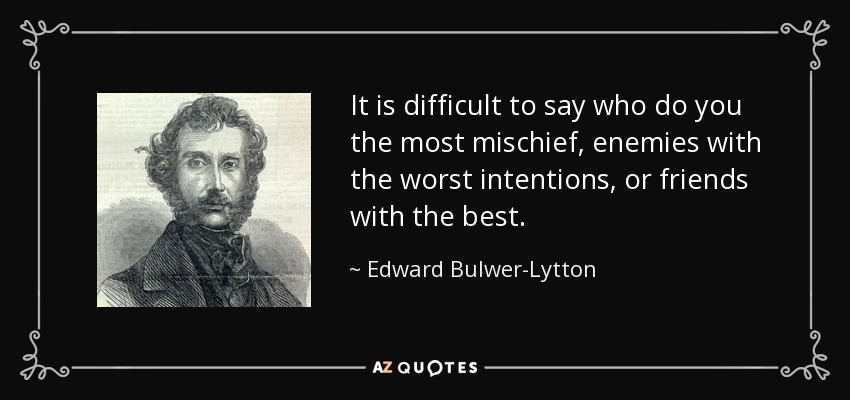It is difficult to say who do you the most mischief: enemies with the worst intentions or friends with the best. - Edward Bulwer-Lytton, 1st Baron Lytton