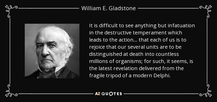 It is difficult to see anything but infatuation in the destructive temperament which leads to the action ... that each of us is to rejoice that our several units are to be distinguished at death into countless millions of organisms; for such, it seems, is the latest revelation delivered from the fragile tripod of a modern Delphi. - William E. Gladstone