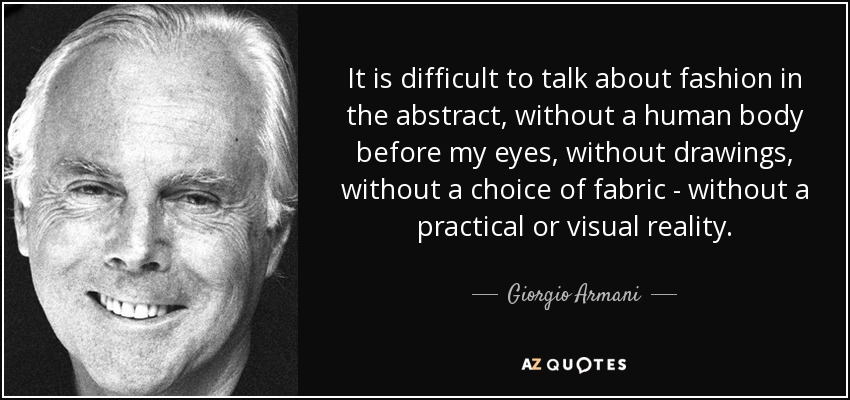 It is difficult to talk about fashion in the abstract, without a human body before my eyes, without drawings, without a choice of fabric - without a practical or visual reality. - Giorgio Armani