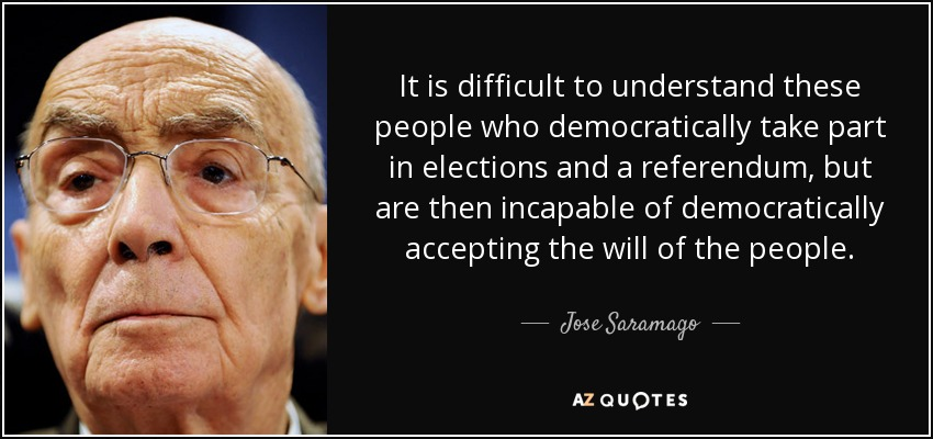 It is difficult to understand these people who democratically take part in elections and a referendum, but are then incapable of democratically accepting the will of the people. - Jose Saramago