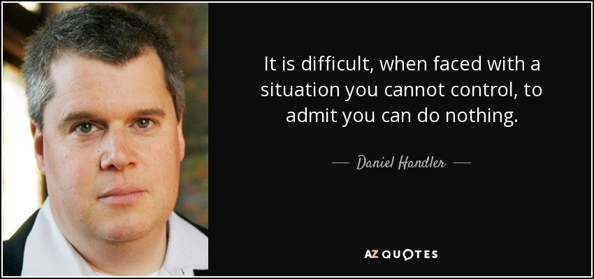 It is difficult, when faced with a situation you cannot control, to admit you can do nothing. - Daniel Handler