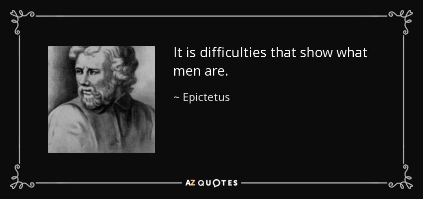 It is difficulties that show what men are. - Epictetus