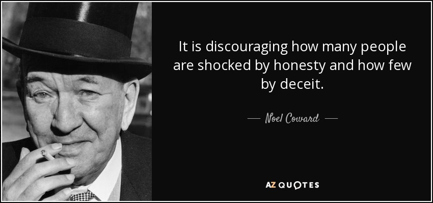 It is discouraging how many people are shocked by honesty and how few by deceit. - Noel Coward