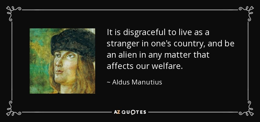 It is disgraceful to live as a stranger in one's country, and be an alien in any matter that affects our welfare. - Aldus Manutius