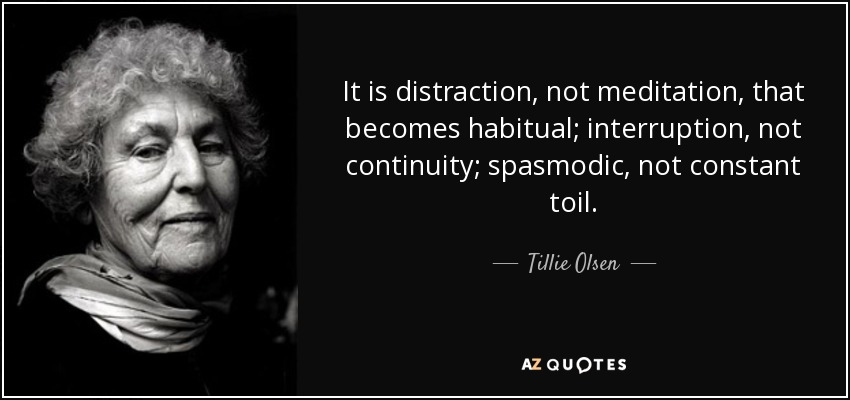 It is distraction, not meditation, that becomes habitual; interruption, not continuity; spasmodic, not constant toil. - Tillie Olsen