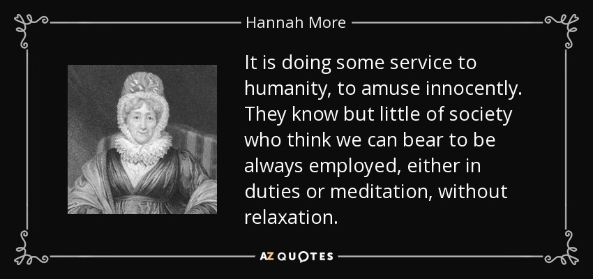 It is doing some service to humanity, to amuse innocently. They know but little of society who think we can bear to be always employed, either in duties or meditation, without relaxation. - Hannah More