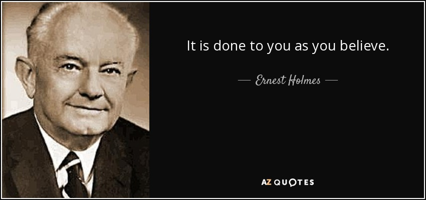 It is done to you as you believe. - Ernest Holmes
