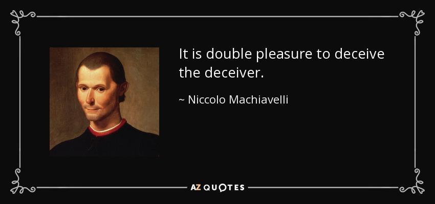 It is double pleasure to deceive the deceiver. - Niccolo Machiavelli