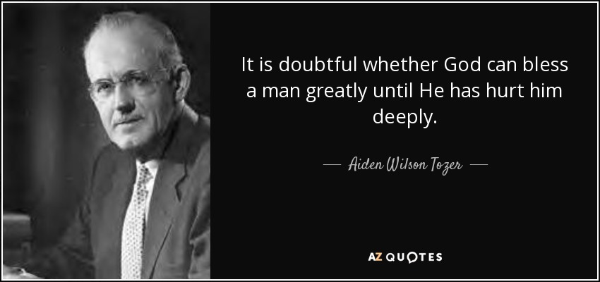 It is doubtful whether God can bless a man greatly until He has hurt him deeply. - Aiden Wilson Tozer