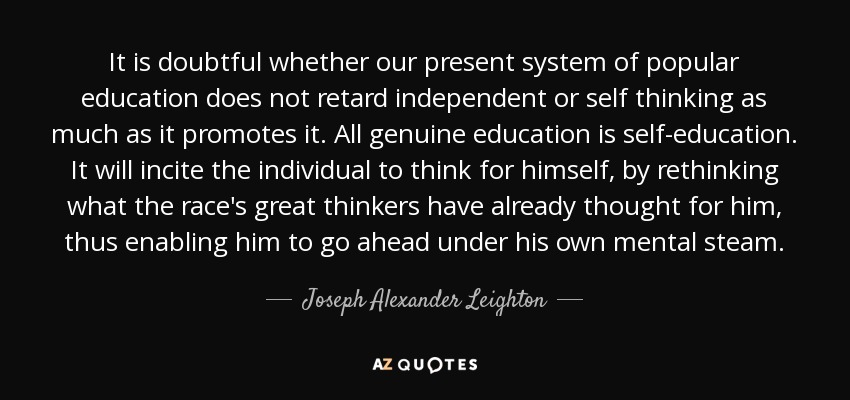 It is doubtful whether our present system of popular education does not retard independent or self thinking as much as it promotes it. All genuine education is self-education. It will incite the individual to think for himself, by rethinking what the race's great thinkers have already thought for him, thus enabling him to go ahead under his own mental steam. - Joseph Alexander Leighton