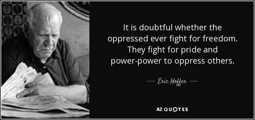 It is doubtful whether the oppressed ever fight for freedom. They fight for pride and power-power to oppress others. - Eric Hoffer