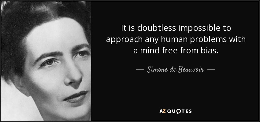 It is doubtless impossible to approach any human problems with a mind free from bias. - Simone de Beauvoir
