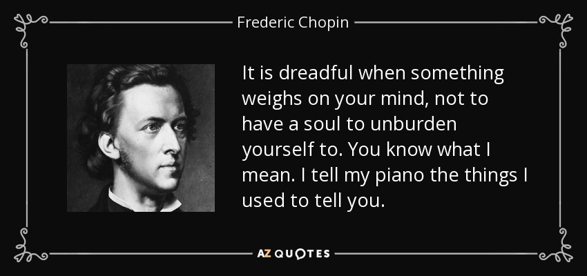 It is dreadful when something weighs on your mind, not to have a soul to unburden yourself to. You know what I mean. I tell my piano the things I used to tell you. - Frederic Chopin