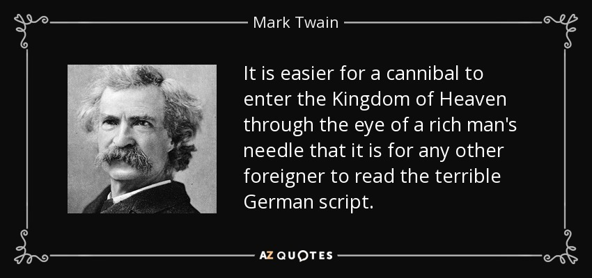It is easier for a cannibal to enter the Kingdom of Heaven through the eye of a rich man's needle that it is for any other foreigner to read the terrible German script. - Mark Twain