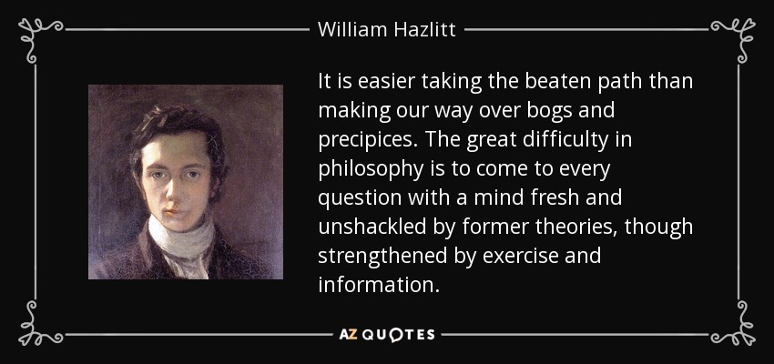 It is easier taking the beaten path than making our way over bogs and precipices. The great difficulty in philosophy is to come to every question with a mind fresh and unshackled by former theories, though strengthened by exercise and information. - William Hazlitt
