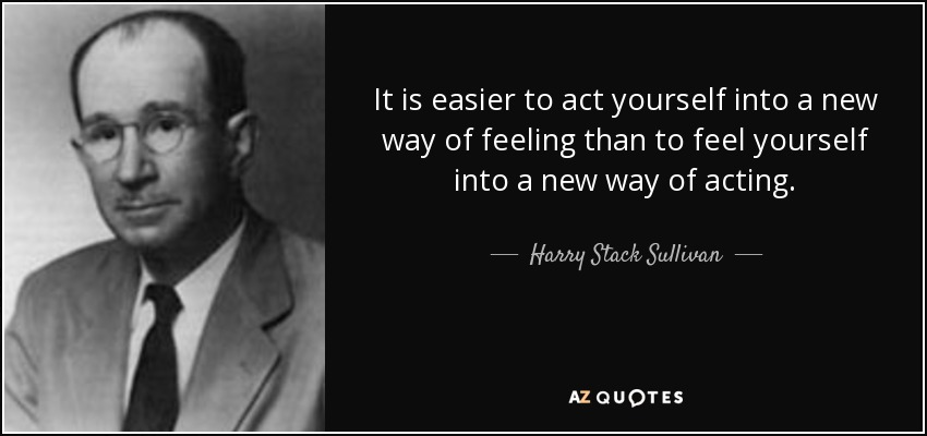 It is easier to act yourself into a new way of feeling than to feel yourself into a new way of acting. - Harry Stack Sullivan