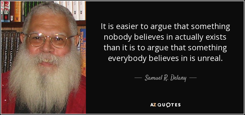 It is easier to argue that something nobody believes in actually exists than it is to argue that something everybody believes in is unreal. - Samuel R. Delany