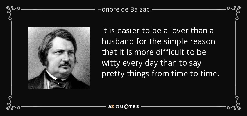 It is easier to be a lover than a husband for the simple reason that it is more difficult to be witty every day than to say pretty things from time to time. - Honore de Balzac