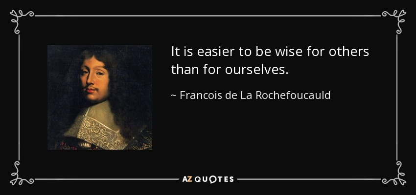 It is easier to be wise for others than for ourselves. - Francois de La Rochefoucauld