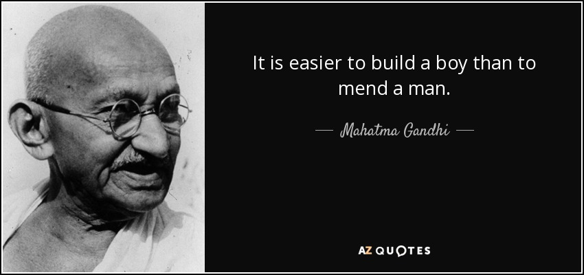 It is easier to build a boy than to mend a man. - Mahatma Gandhi