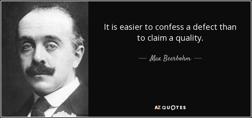 It is easier to confess a defect than to claim a quality. - Max Beerbohm
