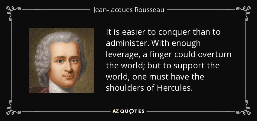 It is easier to conquer than to administer. With enough leverage, a finger could overturn the world; but to support the world, one must have the shoulders of Hercules. - Jean-Jacques Rousseau
