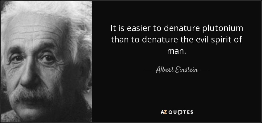 It is easier to denature plutonium than to denature the evil spirit of man. - Albert Einstein