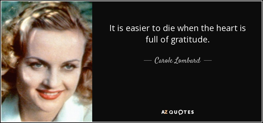 It is easier to die when the heart is full of gratitude. - Carole Lombard
