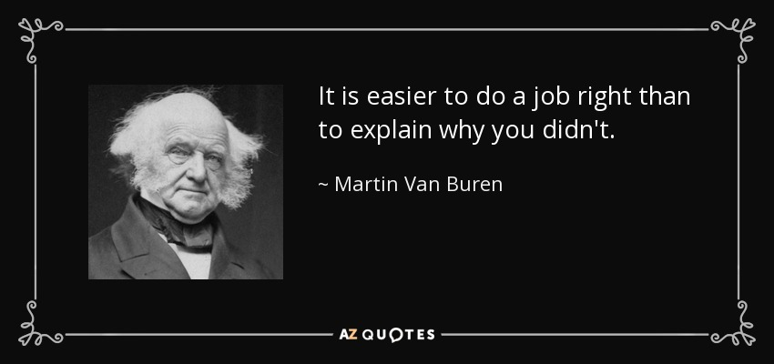 It is easier to do a job right than to explain why you didn't. - Martin Van Buren