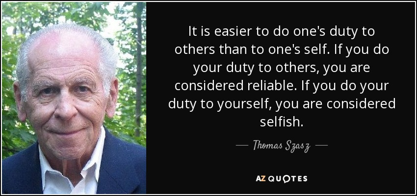 It is easier to do one's duty to others than to one's self. If you do your duty to others, you are considered reliable. If you do your duty to yourself, you are considered selfish. - Thomas Szasz