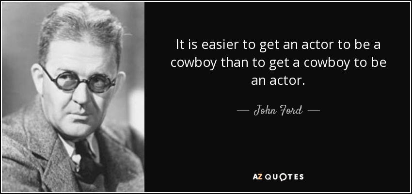 It is easier to get an actor to be a cowboy than to get a cowboy to be an actor. - John Ford