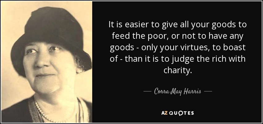 It is easier to give all your goods to feed the poor, or not to have any goods - only your virtues, to boast of - than it is to judge the rich with charity. - Corra May Harris